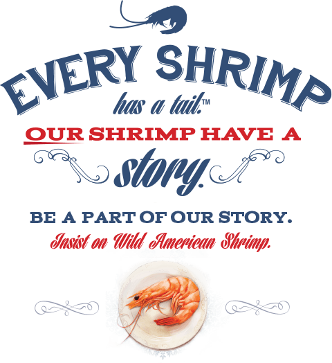 Every shrimp has a tail. Our shrimp have a story. Be part of the story. Insist on wild American shrimp.
